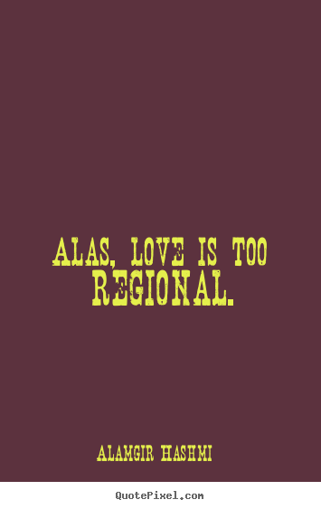 Alas, love is too regional. Alamgir Hashmi famous love quotes