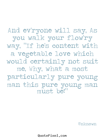 "Create custom photo quotes about love - And ev'ryone will say, as you walk your flow'ry way, ""if he's.."