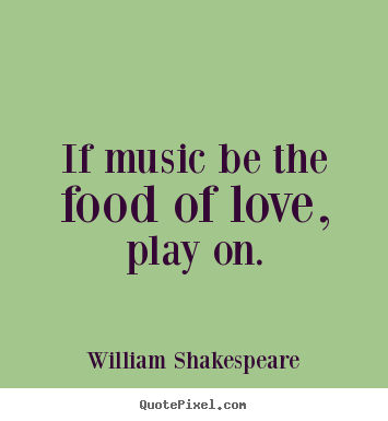 If music be the food of love, play on. William Shakespeare greatest love quotes