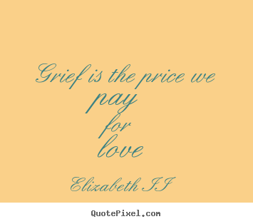 Elizabeth II image quotes - Grief is the price we pay for love - Love quote