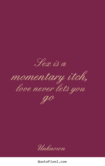 Unknown picture quotes - Sex is a momentary itch, love never lets.. - Love quotes