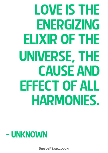Unknown picture quotes - Love is the energizing elixir of the universe, the cause and.. - Love sayings