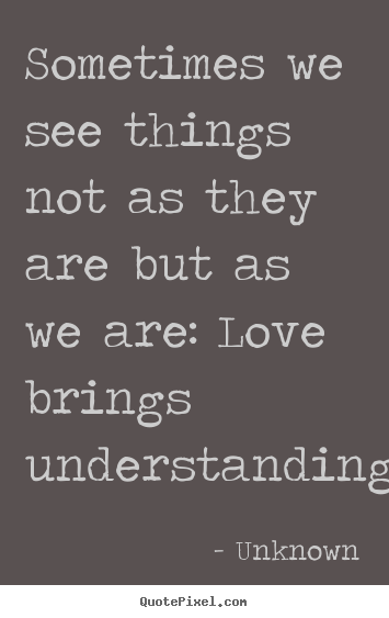 Unknown picture sayings - Sometimes we see things not as they are but as we are:.. - Love quotes