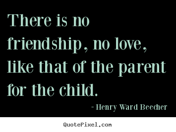 There is no friendship, no love, like that of the.. Henry Ward Beecher  love quote