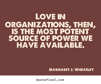 Create your own picture quotes about love - Love in organizations, then, is the most potent source of power we..