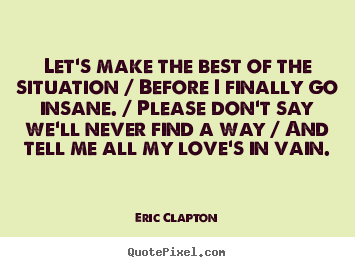 Eric Clapton pictures sayings - Let's make the best of the situation / before i finally go insane... - Love quotes