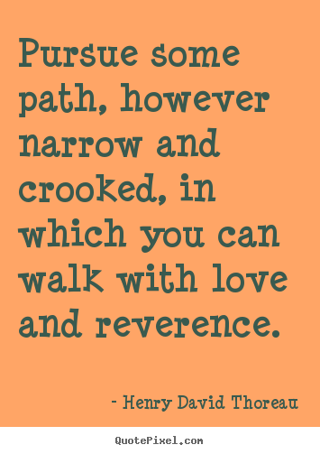 Pursue some path, however narrow and crooked, in which you.. Henry David Thoreau popular love quote