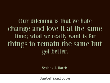 Quotes about love - Our dilemma is that we hate change and love it at the same..