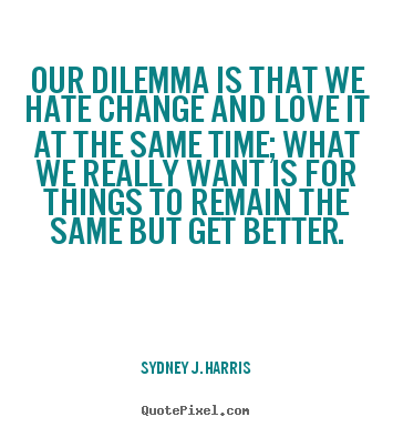 Love quotes - Our dilemma is that we hate change and love it..