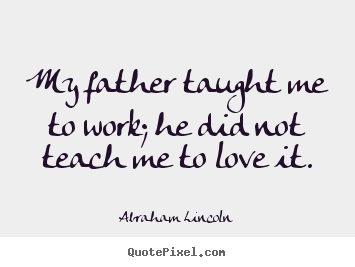 Abraham Lincoln photo quotes - My father taught me to work; he did not teach me to love it. - Love quotes