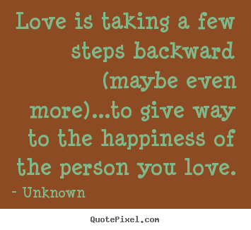 Love is taking a few steps backward (maybe even more)...to.. Unknown  love quote
