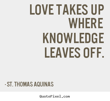 St. Thomas Aquinas picture quotes - Love takes up where knowledge leaves off. - Love quote