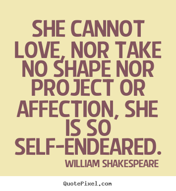 Quotes about love - She cannot love, nor take no shape nor project..