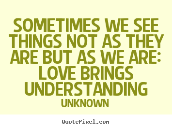 Quotes about love - Sometimes we see things not as they are but as we are: love brings understanding