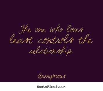 Anonymous picture quote - The one who loves least controls the relationship. - Love quotes
