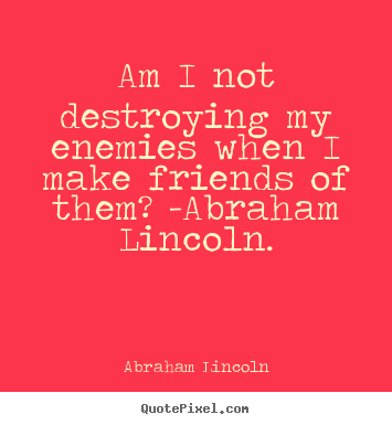 Quotes about love - Am i not destroying my enemies when i make friends of them?..