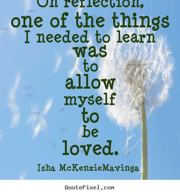 On reflection, one of the things i needed to learn was to allow.. Isha McKenzie-Mavinga best love quote