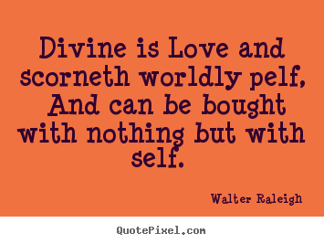 Divine is love and scorneth worldly pelf, and can be bought.. Walter Raleigh  love quotes