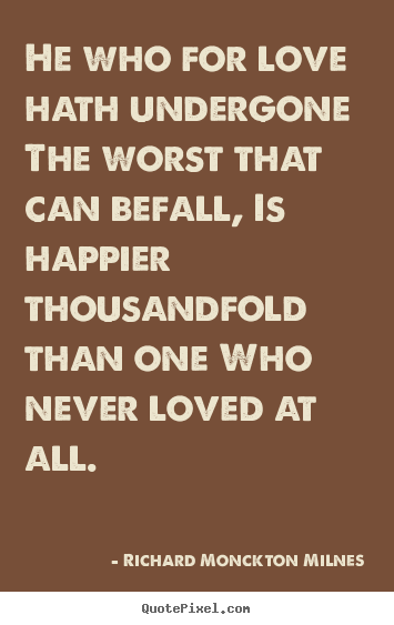 Richard Monckton Milnes picture quotes - He who for love hath undergone the worst that can befall, is.. - Love quotes