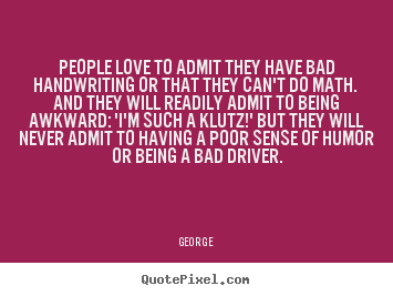 People love to admit they have bad handwriting.. George top love quotes