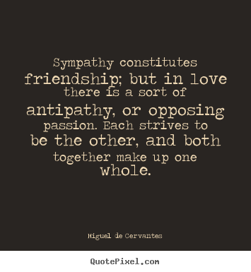 Miguel De Cervantes picture quotes - Sympathy constitutes friendship; but in love there is.. - Love quote