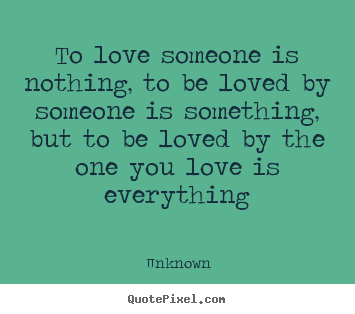 To love someone is nothing, to be loved by someone is something, but.. Unknown best love sayings