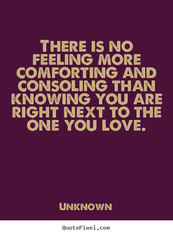 Unknown image quote - There is no feeling more comforting and consoling.. - Love quotes