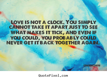 Quotes about love - Love is not a clock. you simply cannot take it apart..
