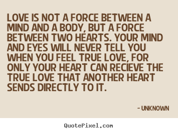 Love quotes - Love is not a force between a mind and a body, but a force..