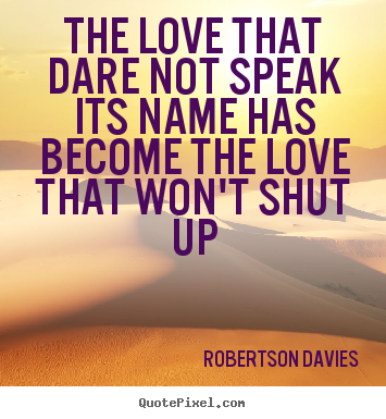 Love sayings - The love that dare not speak its name has become the love that won't..