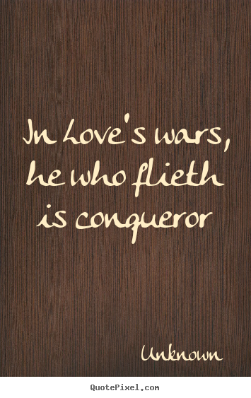 Unknown picture quote - In love's wars, he who flieth is conqueror - Love quote