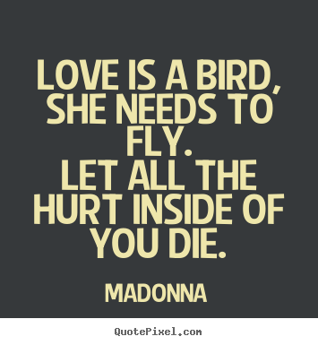 How to make picture quotes about love - Love is a bird, she needs to fly.let all the hurt inside of you..