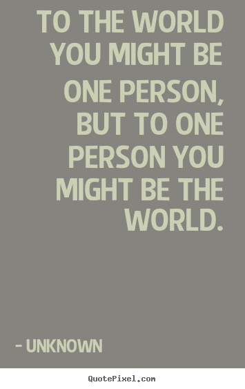 To the world you might be one person, but to.. Unknown  love quote
