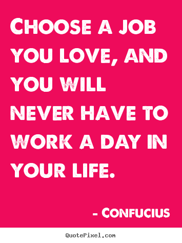 Design your own poster quotes about love - Choose a job you love, and you will never have to work..