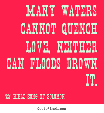 Quotes about love - Many waters cannot quench love, neither can floods drown it.