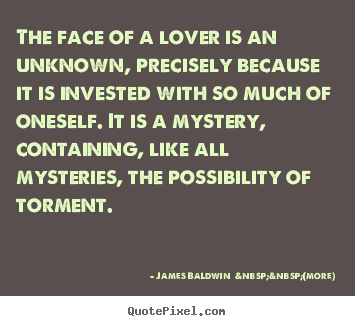 The face of a lover is an unknown, precisely because it is invested with.. James Baldwin    (more) popular love quotes