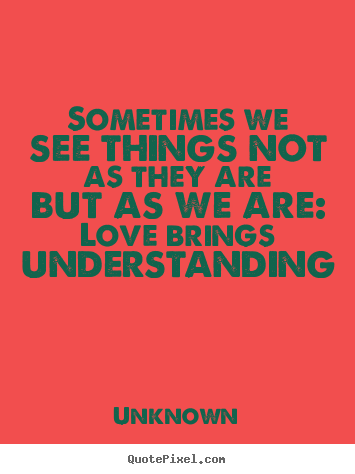 Sometimes we see things not as they are but.. Unknown best love quotes