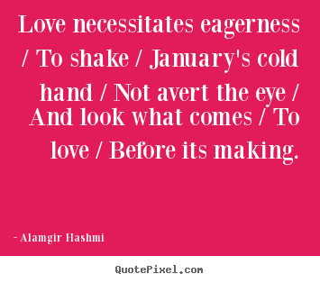 Love necessitates eagerness / to shake / january's.. Alamgir Hashmi famous love quotes