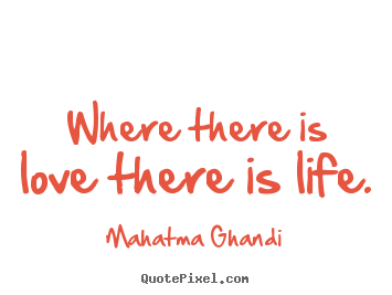 Where there is love there is life. Mahatma Ghandi  love quotes