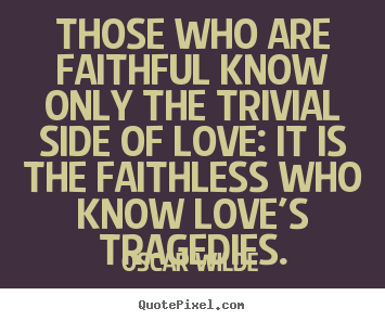Love quotes - Those who are faithful know only the trivial..