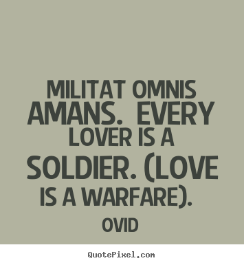 Quotes about love - Militat omnis amans. every lover is a soldier. (love is a warfare)...