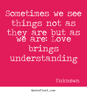 Quote about love - Sometimes we see things not as they are but as we are: love..