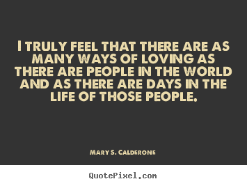 I truly feel that there are as many ways of loving.. Mary S. Calderone best love quotes