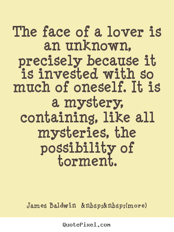 James Baldwin    (more) picture quotes - The face of a lover is an unknown, precisely because it is invested.. - Love quote