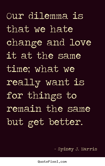 Design your own photo quotes about love - Our dilemma is that we hate change and love..