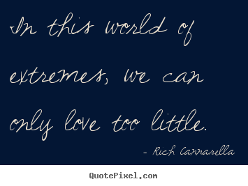Quote about love - In this world of extremes, we can only love too little.