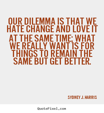 Love quotes - Our dilemma is that we hate change and love it at..