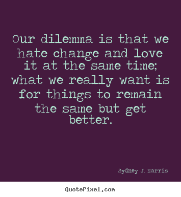 Create your own poster quote about love - Our dilemma is that we hate change and love it at..