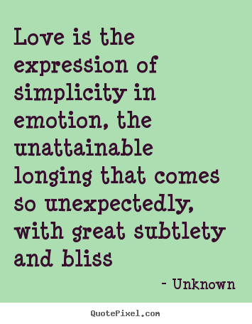 Create graphic picture quotes about love - Love is the expression of simplicity in emotion, the unattainable..