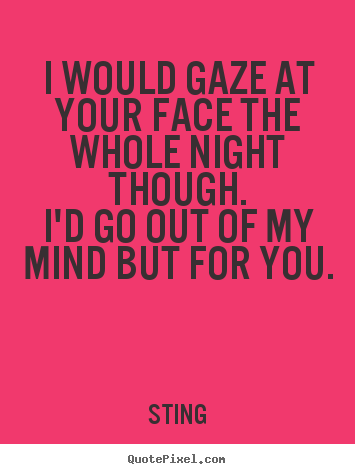 Design your own poster quotes about love - I would gaze at your face the whole night though.i'd go out of my mind..